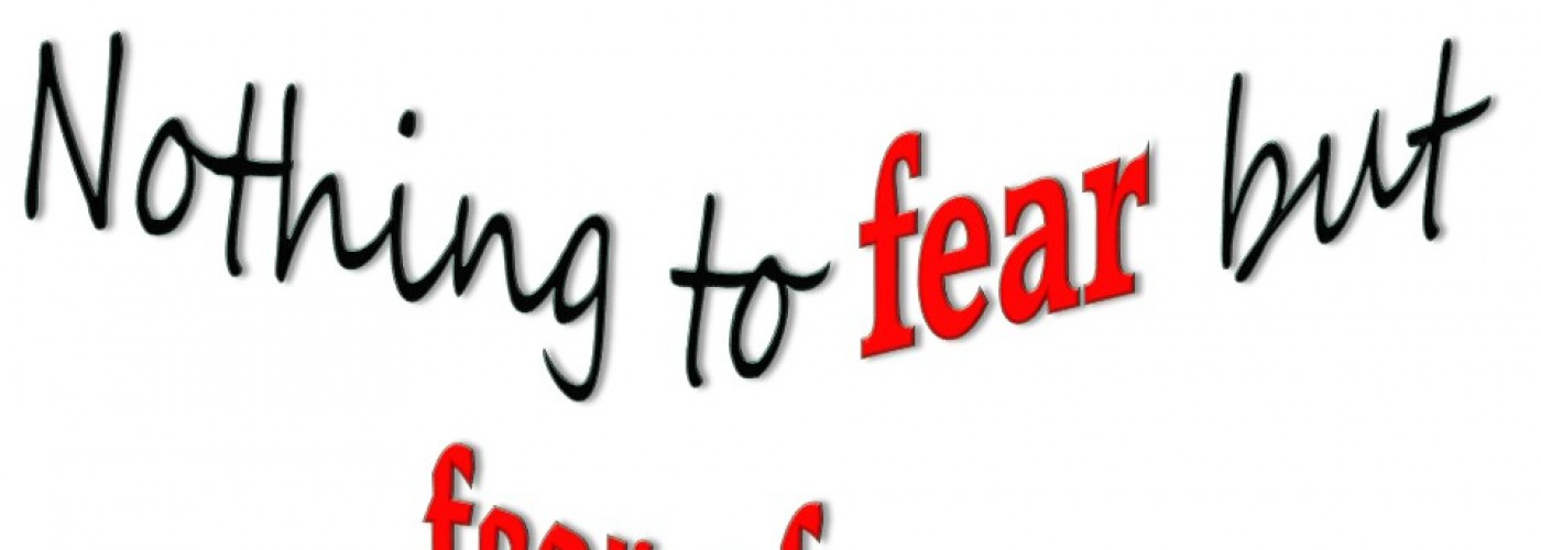 Nothing to fear but fear of….